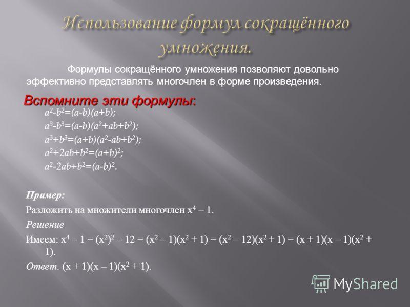 a 2 -b 2 =(a-b)(a+b); a 3 -b 3 =(a-b)(a 2 +ab+b 2 ); a 3 +b 3 =(a+b)(a 2 -ab+b 2 ); a 2 +2ab+b 2 =(a+b) 2 ; a 2 -2ab+b 2 =(a-b) 2. Пример : Разложить на множители многочлен x 4 – 1. Решение Имеем : x 4 – 1 = (x 2 ) 2 – 12 = (x 2 – 1)(x 2 + 1) = (x 2