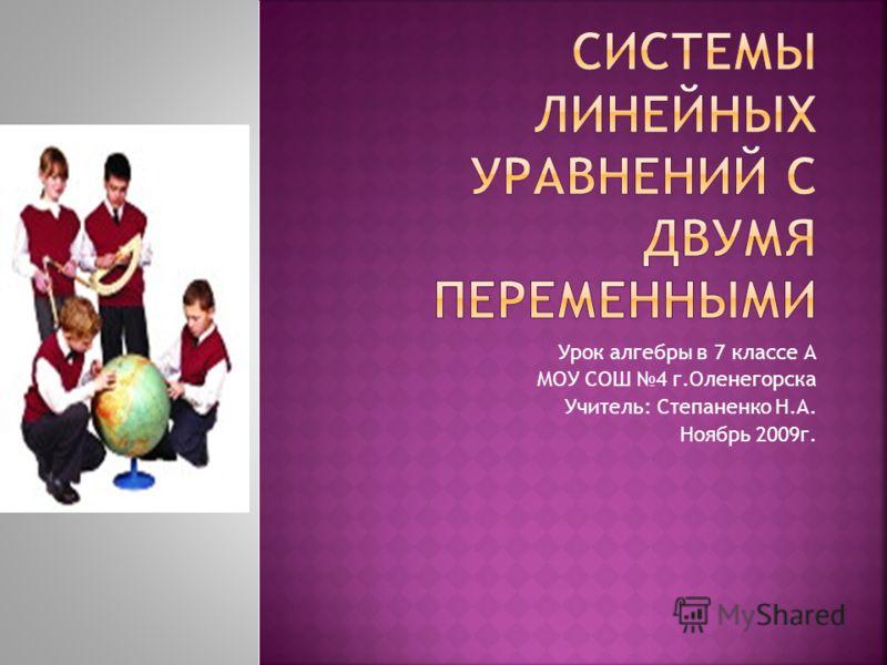 Урок алгебры в 7 классе А МОУ СОШ 4 г.Оленегорска Учитель: Степаненко Н.А. Ноябрь 2009г.
