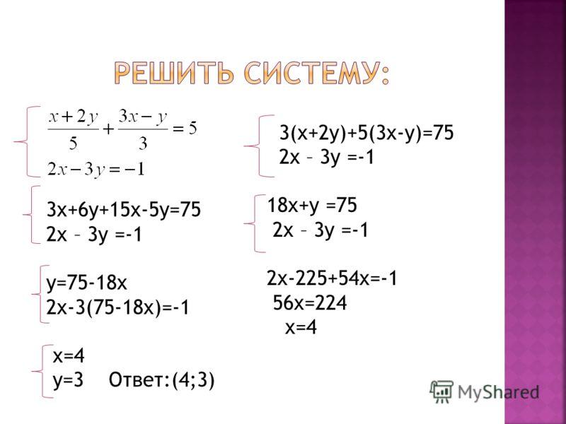 3(х+2у)+5(3х-у)=75 2х – 3у =-1 18х+у =75 2х – 3у =-1 2х-225+54х=-1 56х=224 х=4 3х+6у+15х-5у=75 2х – 3у =-1 у=75-18х 2х-3(75-18х)=-1 х=4 у=3 Ответ:(4;3)
