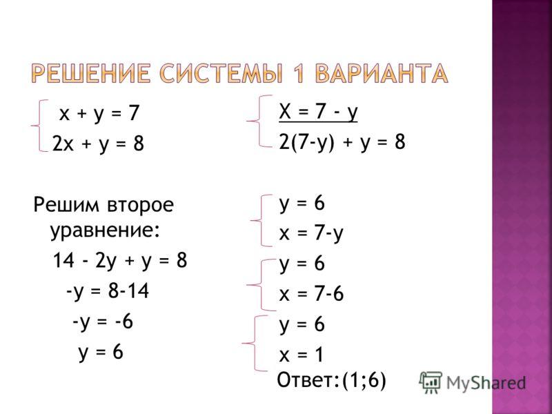 х + у = 7 2х + у = 8 Решим второе уравнение: 14 - 2у + у = 8 -у = 8-14 -у = -6 у = 6 Х = 7 - у 2(7-у) + у = 8 у = 6 х = 7-у у = 6 х = 7-6 у = 6 х = 1 Ответ:(1;6)
