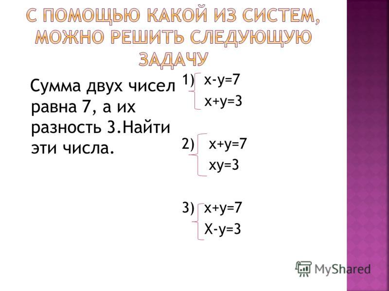 Сумма двух чисел равна 7, а их разность 3.Найти эти числа. 1) х-у=7 х+у=3 2) х+у=7 ху=3 3) х+у=7 Х-у=3