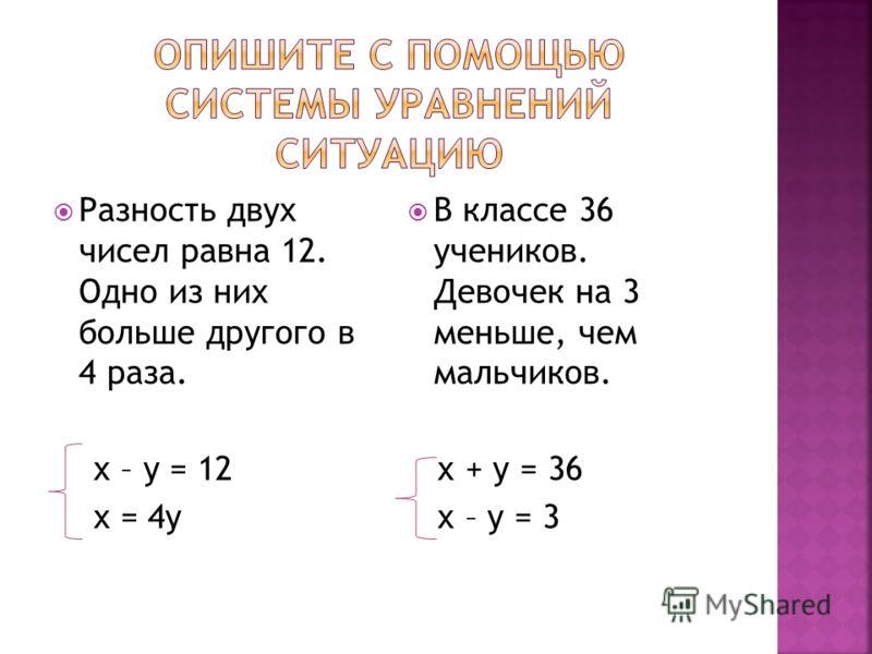 Разность двух чисел равна 12. Одно из них больше другого в 4 раза. х – у = 12 х = 4у В классе 36 учеников. Девочек на 3 меньше, чем мальчиков. х + у = 36 х – у = 3