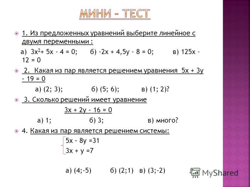 1. Из предложенных уравнений выберите линейное с двумя переменными : а) 3х 2 + 5x - 4 = 0; б) -2x + 4,5y - 8 = 0; в) 125x - 12 = 0 2. Какая из пар является решением уравнения 5х + 3у – 19 = 0 а) (2; 3); б) (5; 6); в) (1; 2)? 3. Сколько решений имеет