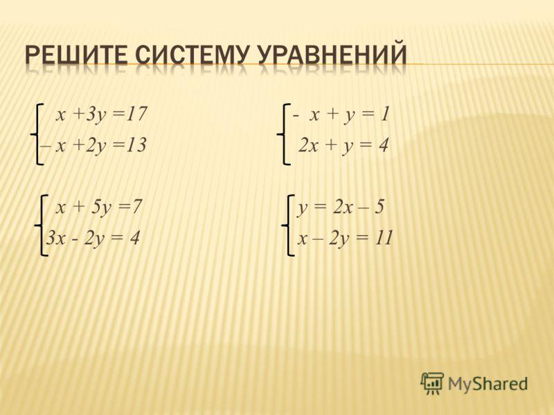 x +3y =17 – x +2y =13 x + 5y =7 3x - 2y = 4 - x + у = 1 2x + y = 4 y = 2x – 5 x – 2y = 11