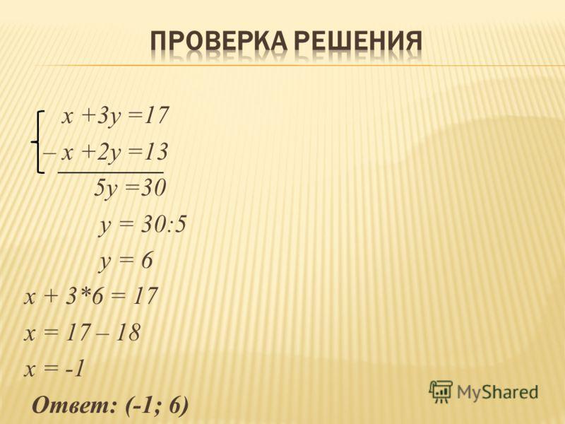 x +3y =17 – x +2y =13 5у =30 у = 30:5 у = 6 х + 3*6 = 17 х = 17 – 18 х = -1 Ответ: (-1; 6)