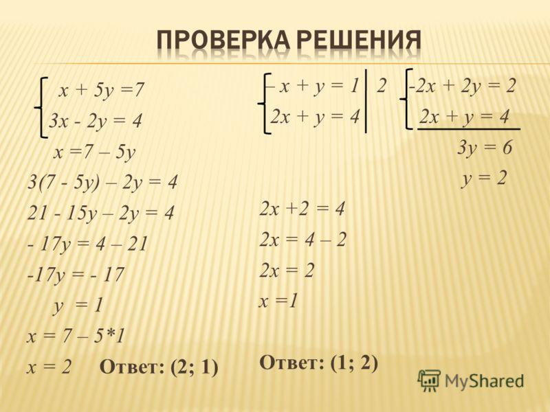 x + 5y =7 3x - 2y = 4 х =7 – 5у 3(7 - 5у) – 2у = 4 21 - 15у – 2у = 4 - 17у = 4 – 21 -17у = - 17 у = 1 х = 7 – 5*1 х = 2 Ответ: (2; 1) – x + у = 1 2 -2х + 2у = 2 2x + y = 4 2x + y = 4 3у = 6 у = 2 2х +2 = 4 2х = 4 – 2 2х = 2 х =1 Ответ: (1; 2)