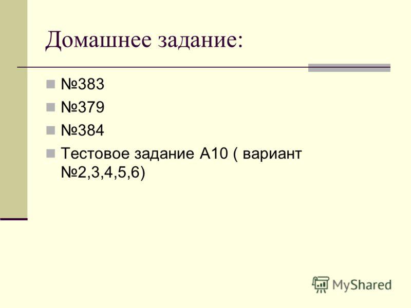 Домашнее задание: 383 379 384 Тестовое задание А10 ( вариант 2,3,4,5,6)