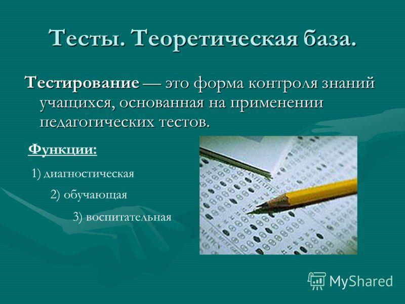 Тесты. Теоретическая база. Тестирование это форма контроля знаний учащихся, основанная на применении педагогических тестов. Функции: 1) диагностическая 2) обучающая 3) воспитательная