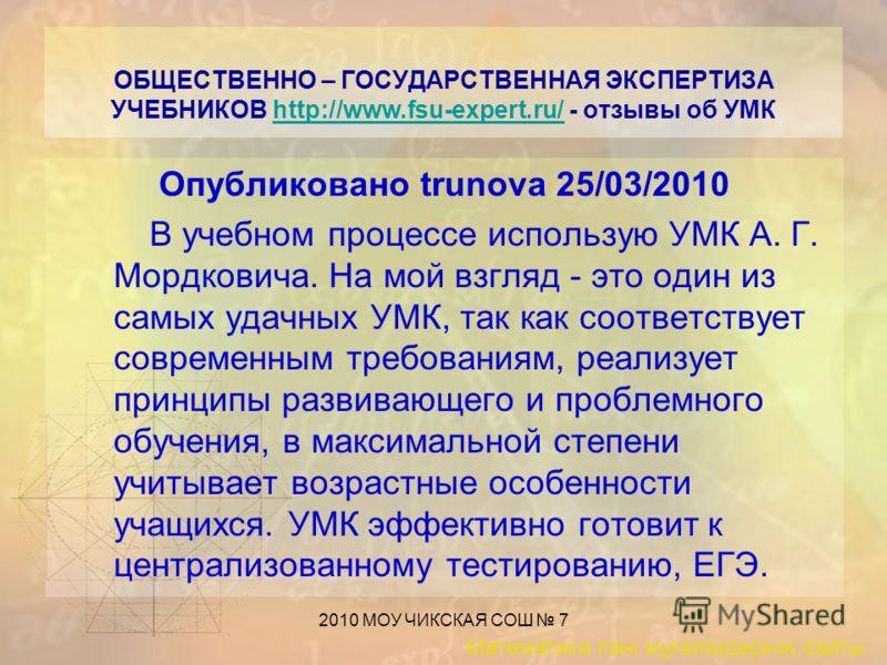 Математика пәні мұғалімдерінің сайты 2010 МОУ ЧИКСКАЯ СОШ 7 ОБЩЕСТВЕННО – ГОСУДАРСТВЕННАЯ ЭКСПЕРТИЗА УЧЕБНИКОВ http://www.fsu-expert.ru/ - отзывы об УМКhttp://www.fsu-expert.ru/ Опубликовано trunova 25/03/2010 В учебном процессе использую УМК А. Г. М