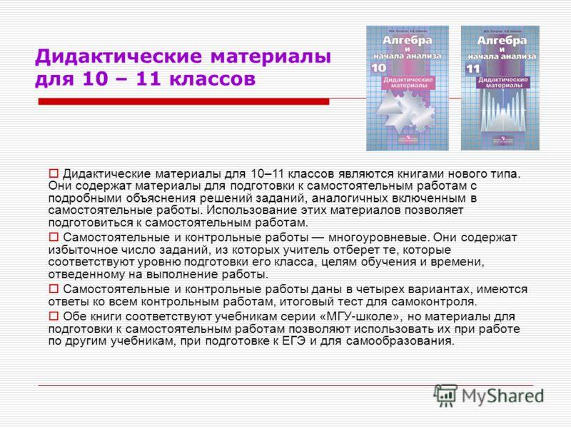 Дидактические материалы для 10 – 11 классов Дидактические материалы для 10–11 классов являются книгами нового типа. Они содержат материалы для подготовки к самостоятельным работам с подробными объяснения решений заданий, аналогичных включенным в само
