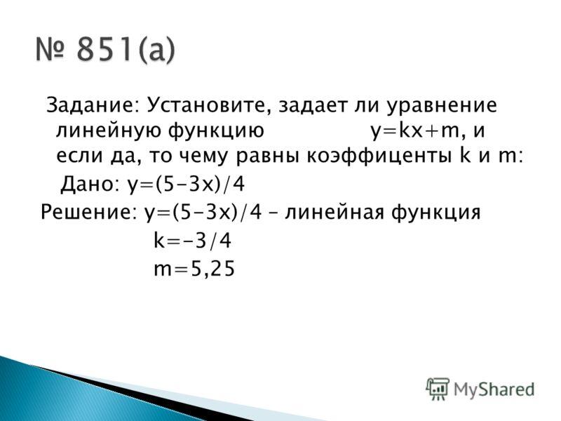 Задание: Установите, задает ли уравнение линейную функцию y=kx+m, и если да, то чему равны коэффиценты k и m: Дано: y=(5-3x)/4 Решение: y=(5-3x)/4 – линейная функция k=-3/4 m=5,25