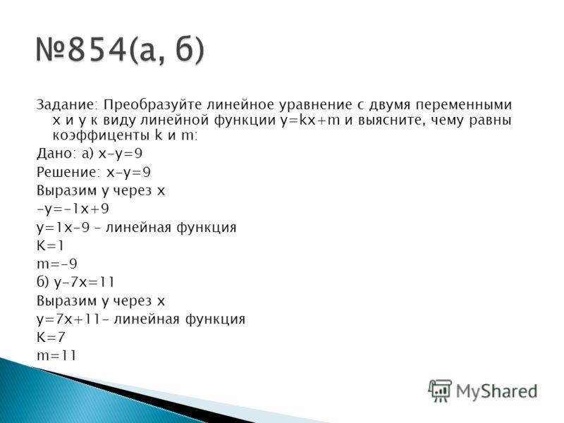 Задание: Преобразуйте линейное уравнение с двумя переменными x и y к виду линейной функции y=kx+m и выясните, чему равны коэффиценты k и m: Дано: а) x-y=9 Решение: x-y=9 Выразим y через x -y=-1x+9 y=1x-9 – линейная функция K=1 m=-9 б) y-7x=11 Выразим