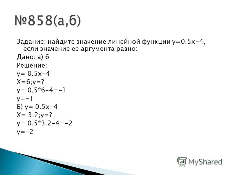 Задание: найдите значение линейной функции y=0.5x-4, если значение ее аргумента равно: Дано: а) 6 Решение: y= 0.5x-4 X=6;y=? y= 0.5*6-4=-1 y=-1 Б) y= 0.5x-4 X= 3.2;y=? y= 0.5*3.2-4=-2 y=-2