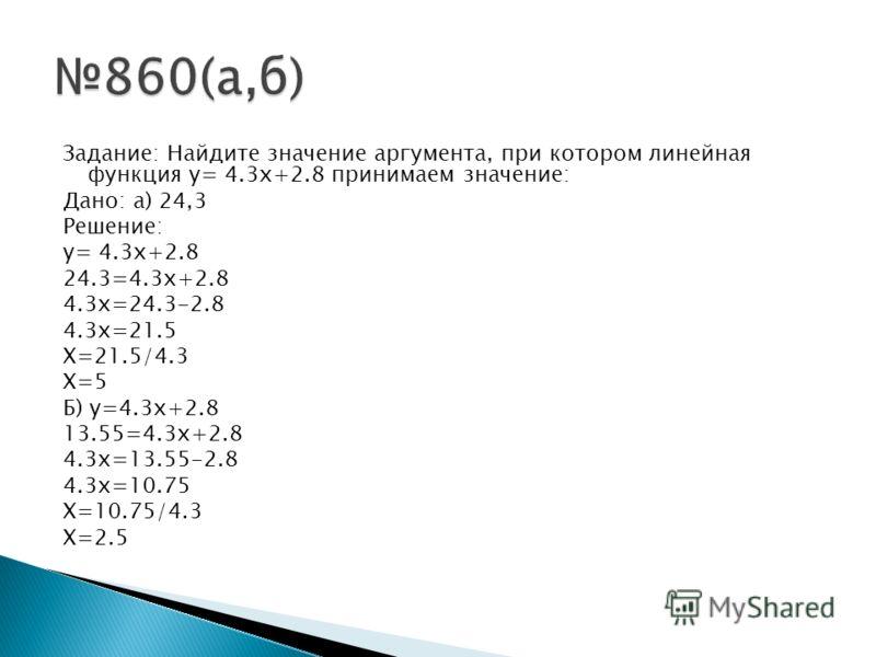 Задание: Найдите значение аргумента, при котором линейная функция y= 4.3x+2.8 принимаем значение: Дано: а) 24,3 Решение: y= 4.3x+2.8 24.3=4.3x+2.8 4.3x=24.3-2.8 4.3x=21.5 X=21.5/4.3 X=5 Б) y=4.3x+2.8 13.55=4.3x+2.8 4.3x=13.55-2.8 4.3x=10.75 X=10.75/4