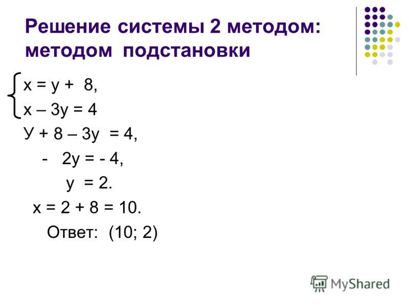 Решение системы 2 методом: методом подстановки х = у + 8, х – 3у = 4 У + 8 – 3у = 4, - 2у = - 4, у = 2. х = 2 + 8 = 10. Ответ: (10; 2)