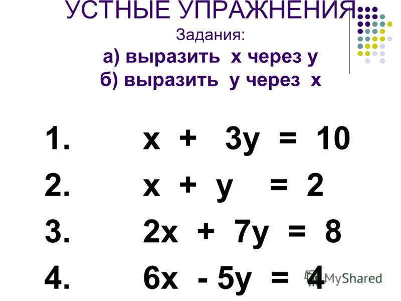 УСТНЫЕ УПРАЖНЕНИЯ Задания: а) выразить х через у б) выразить у через х 1. х + 3у = 10 2. х + у = 2 3. 2х + 7у = 8 4. 6х - 5у = 4