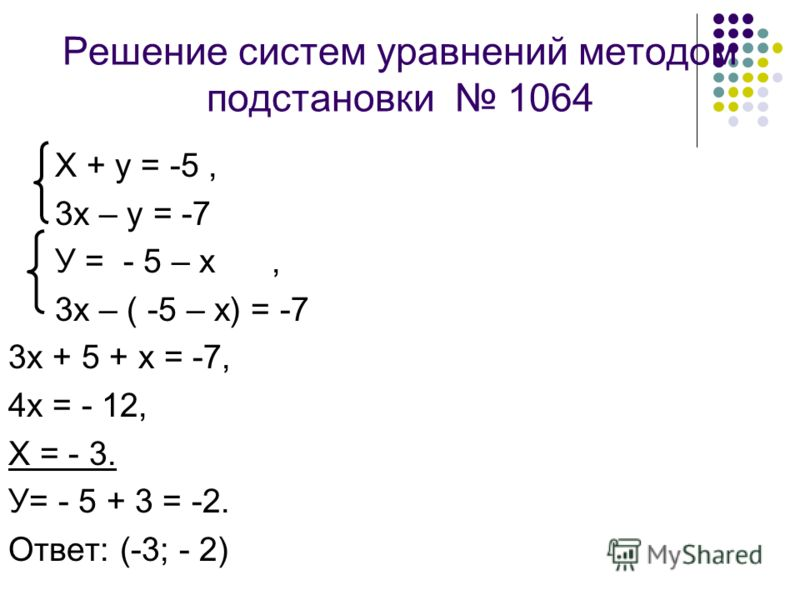 Решение систем уравнений методом подстановки 1064 Х + у = -5, 3х – у = -7 У = - 5 – х, 3х – ( -5 – х) = -7 3х + 5 + х = -7, 4х = - 12, Х = - 3. У= - 5 + 3 = -2. Ответ: (-3; - 2)
