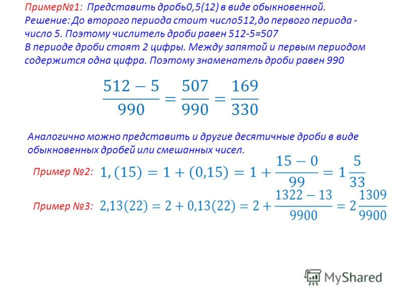 Пример1: Представить дробь0,5(12) в виде обыкновенной. Решение: До второго периода стоит число512,до первого периода - число 5. Поэтому числитель дроби равен 512-5=507 В периоде дроби стоят 2 цифры. Между запятой и первым периодом содержится одна циф