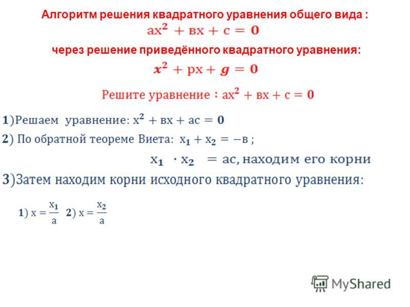 Алгоритм решения квадратного уравнения общего вида : через решение приведённого квадратного уравнения:
