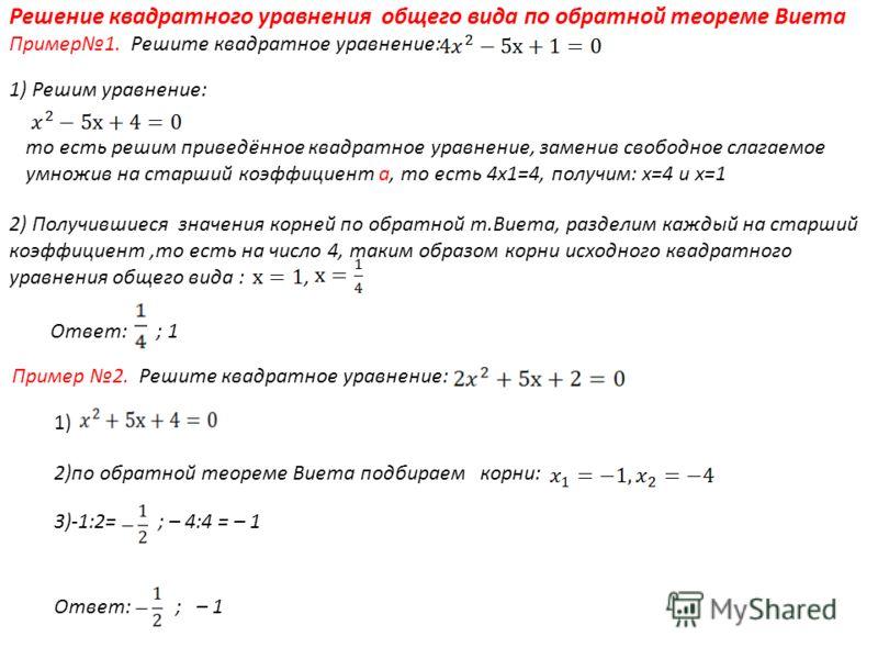 2) Получившиеся значения корней по обратной т.Виета, разделим каждый на старший коэффициент,то есть на число 4, таким образом корни исходного квадратного уравнения общего вида :, Ответ: ; – 1 Решение квадратного уравнения общего вида по обратной теор