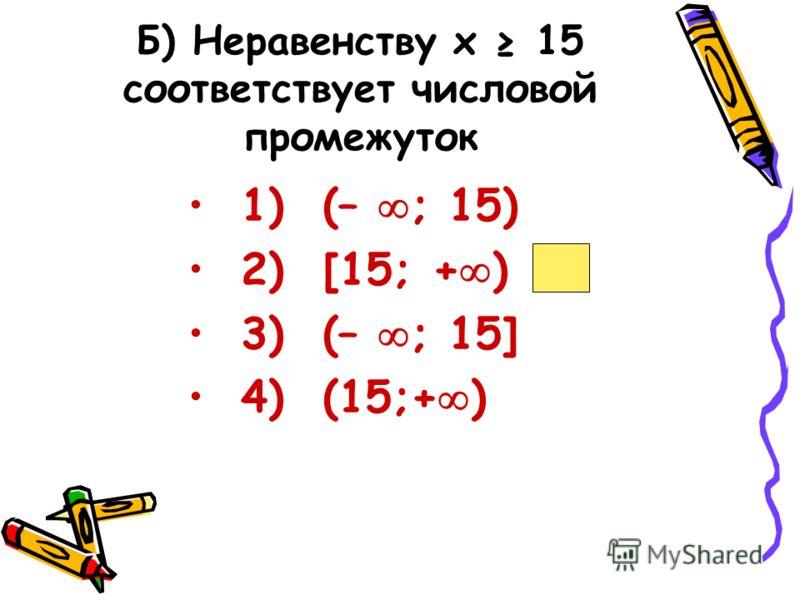 Б) Неравенству х 15 соответствует числовой промежуток 1) (– ; 15) 2) [15; + ) 3) (– ; 15] 4) (15;+ )