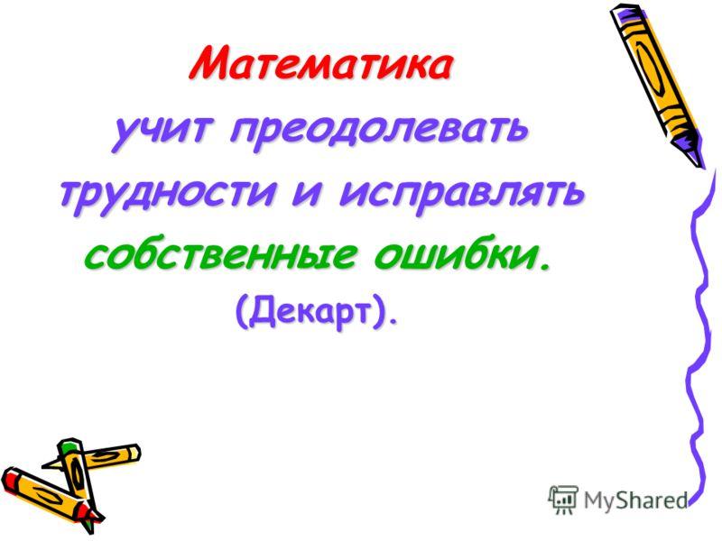 Математика учит преодолевать трудности и исправлять собственные ошибки. (Декарт).