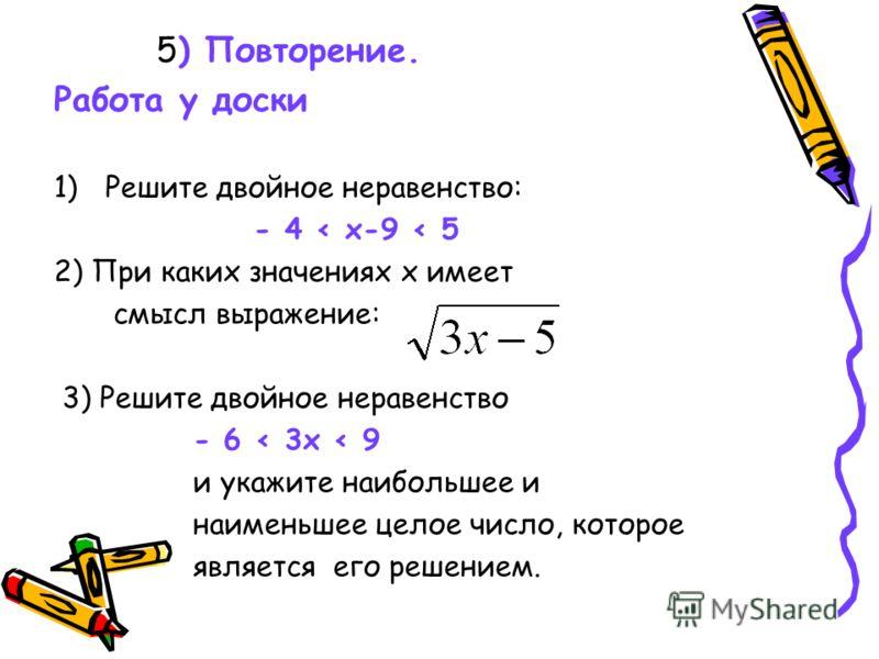 5) Повторение. Работа у доски 1)Решите двойное неравенство: - 4 < х-9 < 5 2) При каких значениях х имеет смысл выражение: 3) Решите двойное неравенство - 6 < 3х < 9 и укажите наибольшее и наименьшее целое число, которое является его решением.