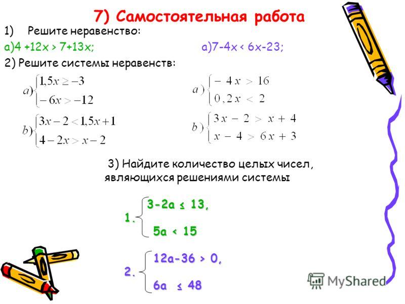 7) Самостоятельная работа 1)Решите неравенство: а)4 +12х > 7+13х; а)7-4х < 6х-23; 2) Решите системы неравенств: 3) Найдите количество целых чисел, являющихся решениями системы 3-2а 13, 3-2а 13, 1. 1. 5a < 15 5a < 15 12a-36 > 0, 12a-36 > 0, 2. 2. 6a 4