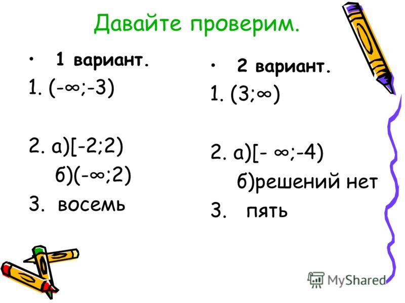 Давайте проверим. 1 вариант. 1. (-;-3) 2. а)[-2;2) б)(-;2) 3. восемь 2 вариант. 1. (3;) 2. а)[- ;-4) б)решений нет 3. пять