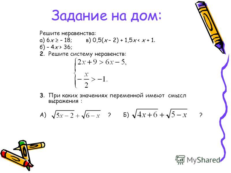 Задание на дом: Решите неравенства: а) 6х – 18;в) 0,5(х – 2) + 1,5х < х + 1. б) – 4х > 36; 2.Решите систему неравенств: 3.При каких значениях переменной имеют смысл выражения : А) ? Б) ?