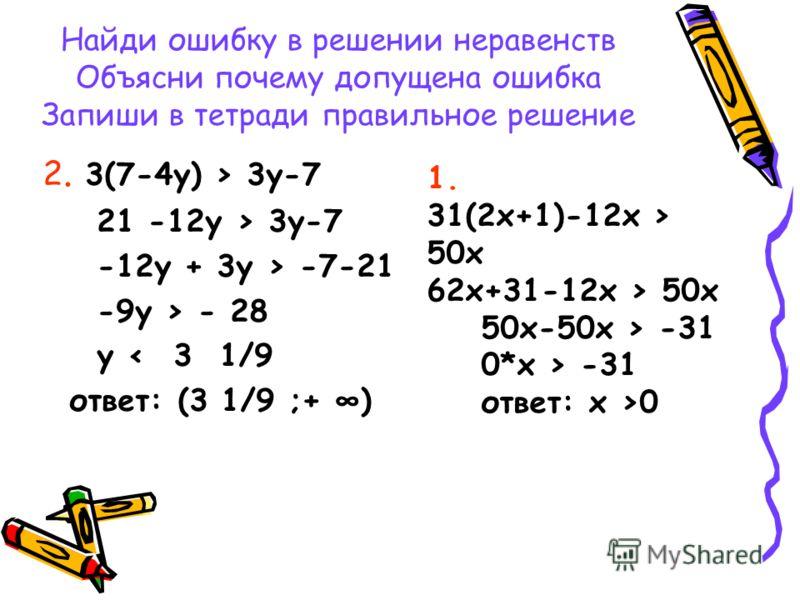 Найди ошибку в решении неравенств Объясни почему допущена ошибка Запиши в тетради правильное решение 2. 3(7-4y) > 3y-7 21 -12y > 3y-7 -12y + 3y > -7-21 -9y > - 28 y < 3 1/9 ответ: (3 1/9 ;+ ) 1. 31(2x+1)-12x > 50x 62x+31-12x > 50x 50x-50x > -31 0*x >