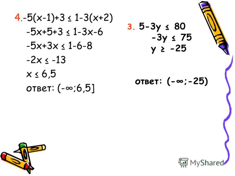 4.-5(x-1)+3 1-3(x+2) -5x+5+3 1-3x-6 -5x+3x 1-6-8 -2x -13 x 6,5 ответ: (-;6,5] 3. 5-3y 80 -3y 75 y -25 ответ: (-;-25)
