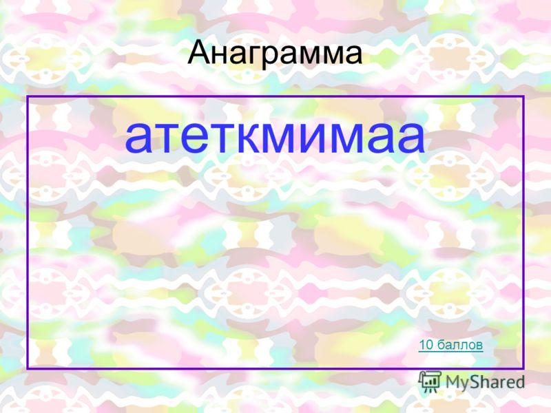 Анаграмма атеткмимаа 10 баллов