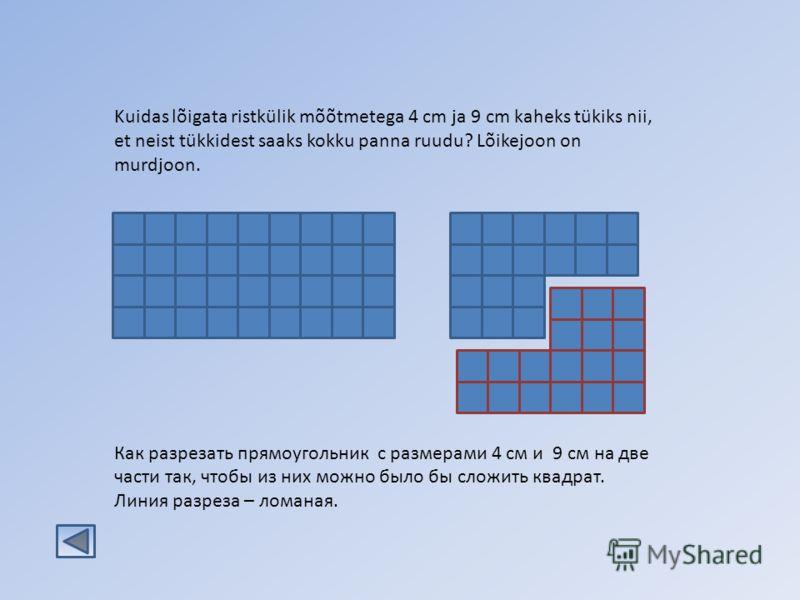 Kuidas lõigata ristkülik mõõtmetega 4 cm ja 9 cm kaheks tükiks nii, et neist tükkidest saaks kokku panna ruudu? Lõikejoon on murdjoon. Как разрезать прямоугольник с размерами 4 см и 9 см на две части так, чтобы из них можно было бы сложить квадрат. Л