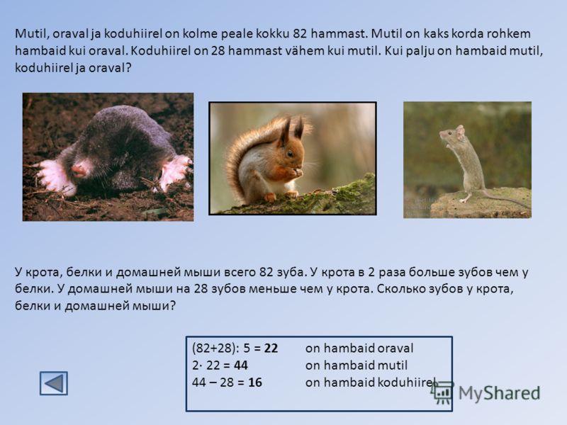 (82+28): 5 = 22on hambaid oraval 2· 22 = 44on hambaid mutil 44 – 28 = 16on hambaid koduhiirel Mutil, oraval ja koduhiirel on kolme peale kokku 82 hammast. Mutil on kaks korda rohkem hambaid kui oraval. Koduhiirel on 28 hammast vähem kui mutil. Kui pa