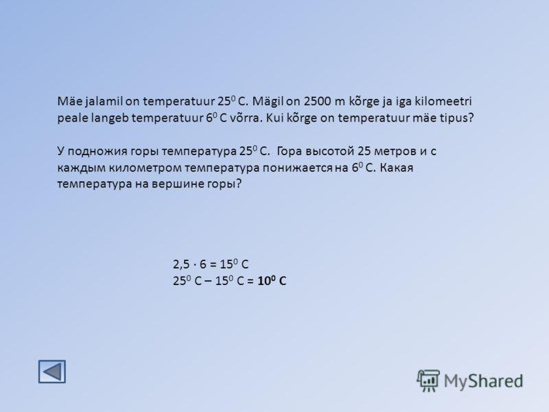 Mäe jalamil on temperatuur 25 0 C. Mägil on 2500 m kõrge ja iga kilomeetri peale langeb temperatuur 6 0 C võrra. Kui kõrge on temperatuur mäe tipus? У подножия горы температура 25 0 C. Гора высотой 25 метров и с каждым километром температура понижает