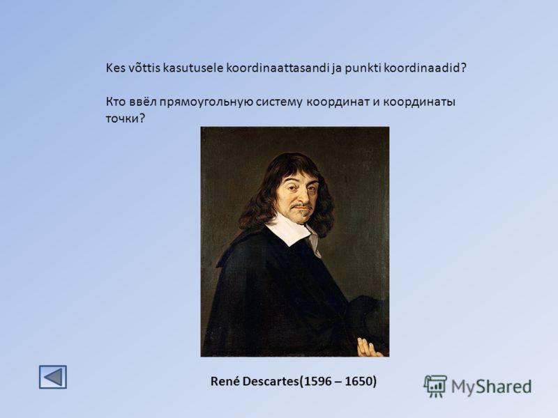 Kes võttis kasutusele koordinaattasandi ja punkti koordinaadid? Кто ввёл прямоугольную систему координат и координаты точки? René Descartes(1596 – 1650)