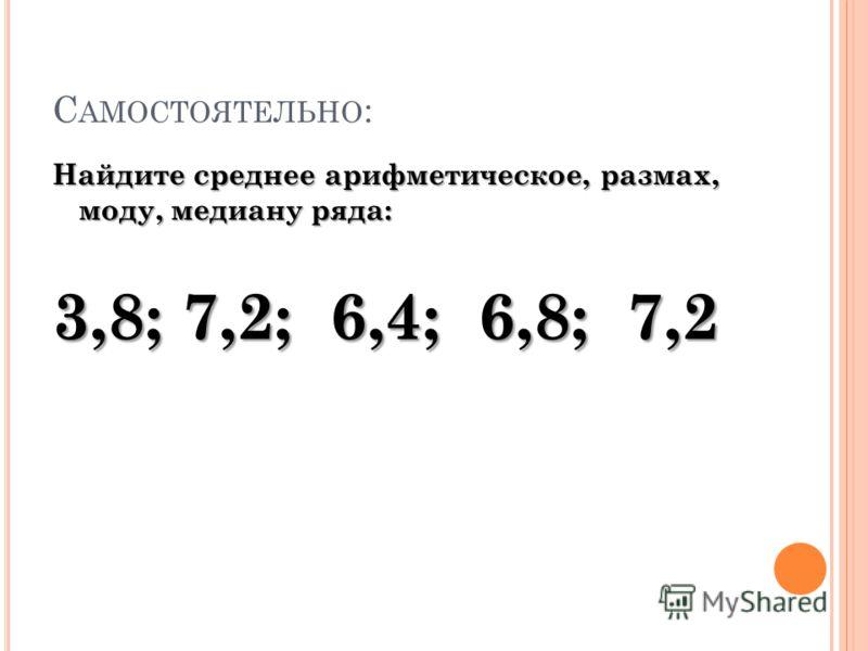 С АМОСТОЯТЕЛЬНО : Найдите среднее арифметическое, размах, моду, медиану ряда: 3,8; 7,2; 6,4; 6,8; 7,2