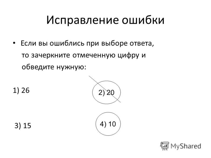 Исправление ошибки Если вы ошиблись при выборе ответа, то зачеркните отмеченную цифру и обведите нужную: 1) 26 3) 15 2) 20 4) 10