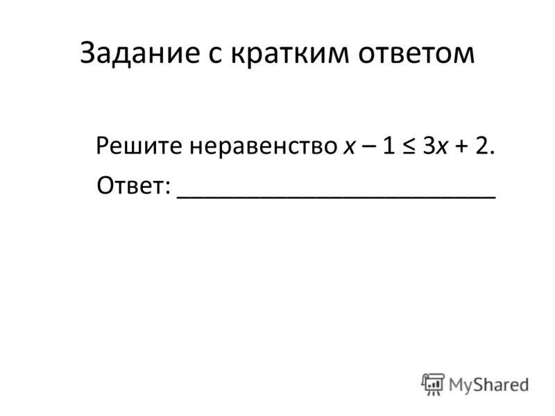 Задание с кратким ответом Решите неравенство х – 1 3х + 2. Ответ: _______________________