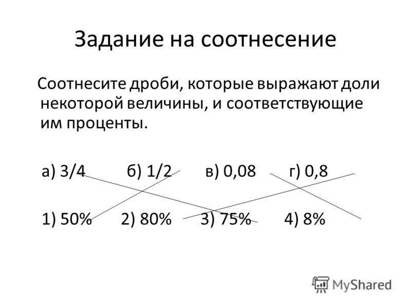 Задание на соотнесение Соотнесите дроби, которые выражают доли некоторой величины, и соответствующие им проценты. а) 3/4 б) 1/2 в) 0,08 г) 0,8 1) 50% 2) 80% 3) 75% 4) 8%