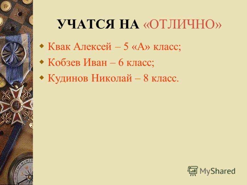 УЧАТСЯ НА «ОТЛИЧНО» Квак Алексей – 5 «А» класс; Кобзев Иван – 6 класс; Кудинов Николай – 8 класс.