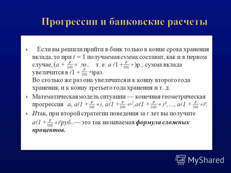 Если вы решили прийти в банк только в конце срока хранения вклада, то при t = 1 получаемая сумма составит, как и в первом случае, (а + )р., т. е. а (1 + )р.; сумма вклада увеличится в (1 + )раз. Во столько же раз она увеличится и к концу второго года