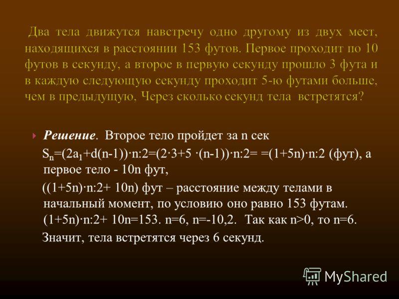 Решение. Второе тело пройдет за n сек S n =(2a 1 +d(n-1)) n:2=(2 · 3+5 · (n-1)) n:2= =(1+5n) n:2 (фут), а первое тело - 10n фут, ((1+5n) n:2+ 10n) фут – расстояние между телами в начальный момент, по условию оно равно 153 футам. (1+5n) n:2+ 10n=153.