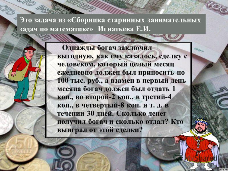 Однажды богач заключил выгодную, как ему казалось, сделку с человеком, который целый месяц ежедневно должен был приносить по 100 тыс. руб., а взамен в первый день месяца богач должен был отдать 1 коп., во второй-2 коп., в третий-4 коп., в четвертый-8