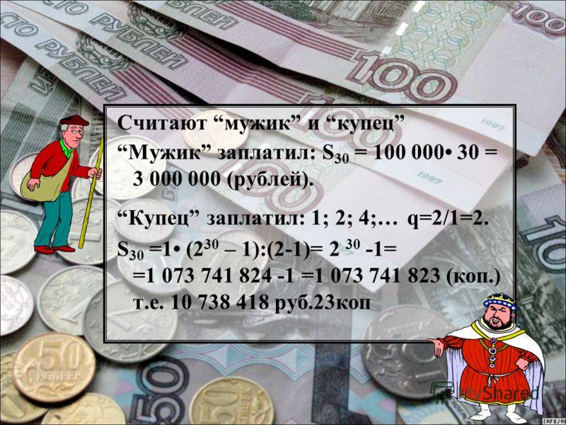 Считают мужик и купец Мужик заплатил: S 30 = 100 000 30 = 3 000 000 (рублей). Купец заплатил: 1; 2; 4;… q=2/1=2. S 30 =1 (2 30 – 1):(2-1)= 2 30 -1= =1 073 741 824 -1 =1 073 741 823 (коп.) т.е. 10 738 418 руб.23коп