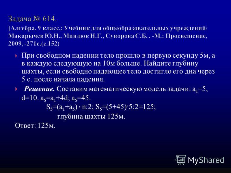 При свободном падении тело прошло в первую секунду 5м, а в каждую следующую на 10м больше. Найдите глубину шахты, если свободно падающее тело достигло его дна через 5 с. после начала падения. Решение. Составим математическую модель задачи: а 1 =5, d=