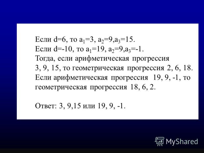 Если d=6, то а 1 =3, а 2 =9,а 3 =15. Если d=-10, то а 1 =19, а 2 =9,а 3 =-1. Тогда, если арифметическая прогрессия 3, 9, 15, то геометрическая прогрессия 2, 6, 18. Если арифметическая прогрессия 19, 9, -1, то геометрическая прогрессия 18, 6, 2. Ответ
