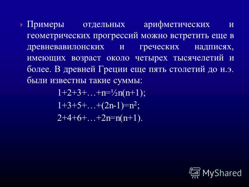 Примеры отдельных арифметических и геометрических прогрессий можно встретить еще в древневавилонских и греческих надписях, имеющих возраст около четырех тысячелетий и более. В древней Греции еще пять столетий до н.э. были известны такие суммы: 1+2+3+