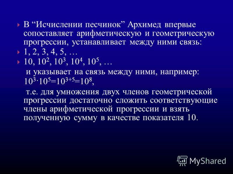 В Исчислении песчинок Архимед впервые сопоставляет арифметическую и геометрическую прогрессии, устанавливает между ними связь: 1, 2, 3, 4, 5, … 10, 10 2, 10 3, 10 4, 10 5, … и указывает на связь между ними, например: 10 3 ·10 5 =10 3+5 =10 8, т.е. дл